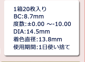 1箱20枚入り BC8.7 度数±0.00~-10.00 DIA14.5 着色直径13.8 使用期間 1日使い捨て