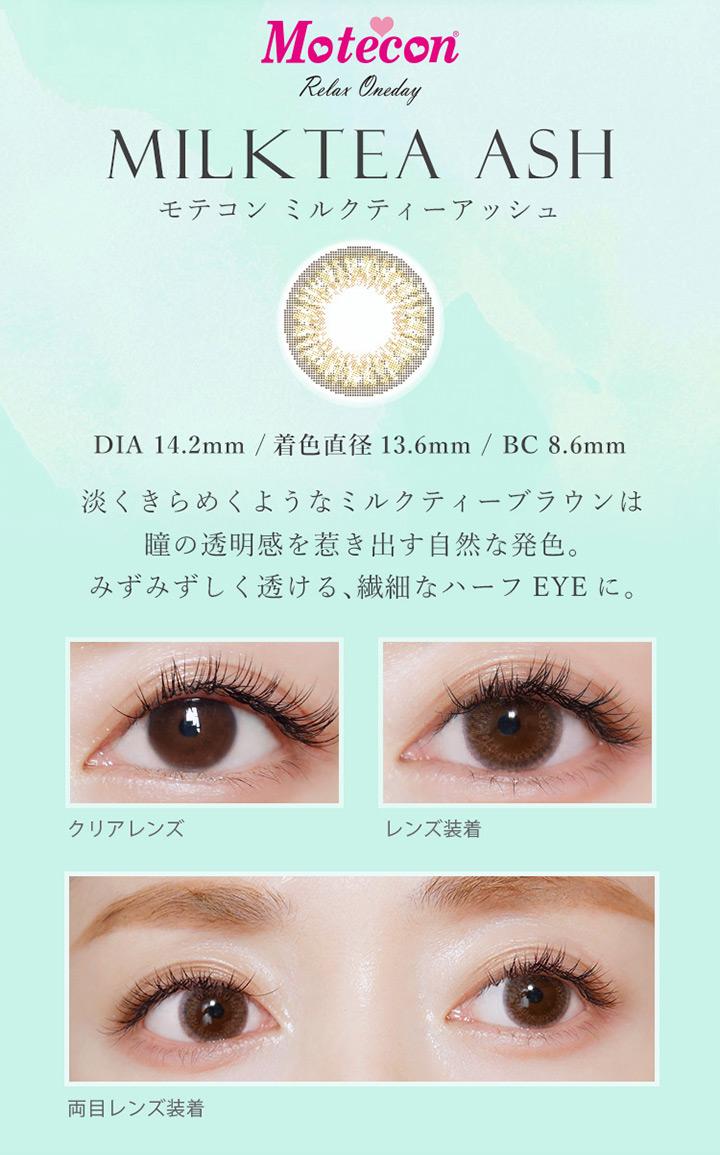 モテコンリラックスワンデー ミルクティーアッシュ カラー説明 DIA14.2mm 着色直径13.6mm BC8.6mm 淡くきらめくようなミルクティーブラウンは瞳の透明感を引き出す自然な発色。みずみずしく透ける繊細なハーフアイ
