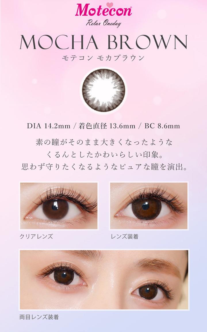モテコンリラックスワンデー モカブラウン カラー説明 DIA14.2mm 着色直径13.6mm BC8.6mm 素の瞳がそのまま大きくなったようなくるんとしたかわいらしい印象。思わず守りたくなるようなピュアな瞳を演出