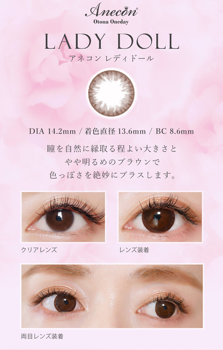 アネコンオトナワンデー レディドール カラー説明 DIA14.2mm 着色直径13.6mm BC8.6mm 瞳を自然に縁取るほど良い大きさとやや明るめのブラウンで色っぽさを絶妙にプラスします